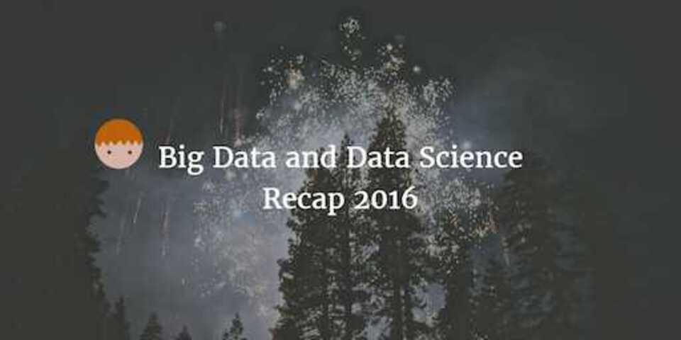 Big Data and Data Science Recap 2016